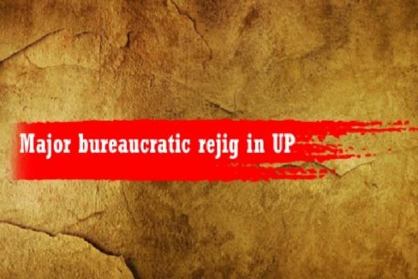 bureaucratic rejig in Uttar Pradesh